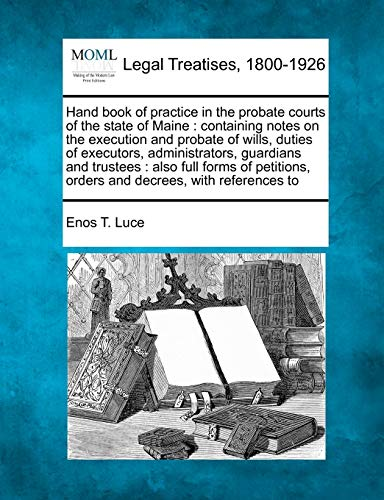 Hand Book of Practice in the Probate Courts of the State of Maine: Containing Notes on the ...
