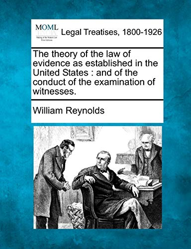 The theory of the law of evidence as established in the United States: and of the conduct of the examination of witnesses. (9781240146741) by William Reynolds