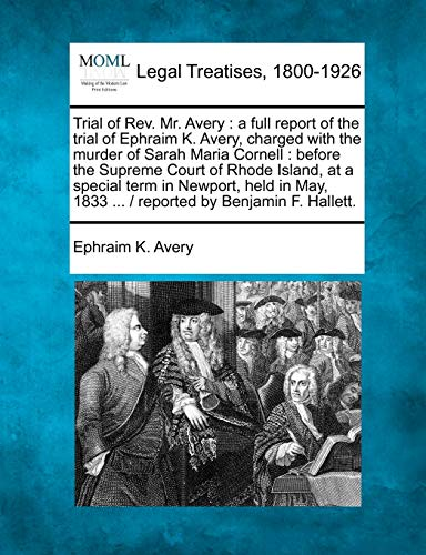 9781240147700: Trial of Rev. Mr. Avery: a full report of the trial of Ephraim K. Avery, charged with the murder of Sarah Maria Cornell : before the Supreme Court of ... 1833 ... / reported by Benjamin F. Hallett.