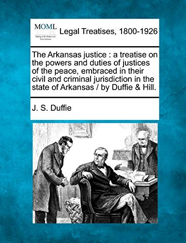 The Arkansas Justice: A Treatise on the Powers and Duties of Justices of the Peace, Embraced in ...