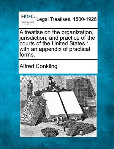 A Treatise on the Organization, Jurisdiction, and Practice of the Courts of the United States: With...
