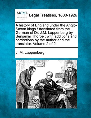 A history of England under the Anglo-Saxon kings translated from the German of Dr. J.M. Lappenberg ...