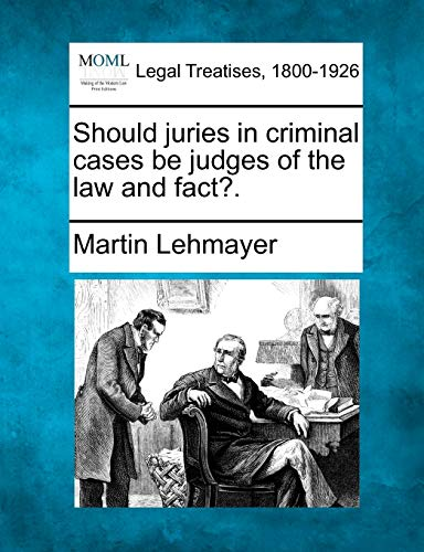 Should Juries in Criminal Cases Be Judges of the Law and Fact?.: Martin Lehmayer