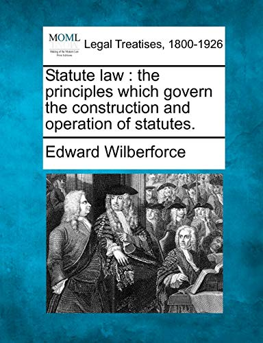 Statute Law: The Principles Which Govern the Construction and Operation of Statutes.: Edward ...