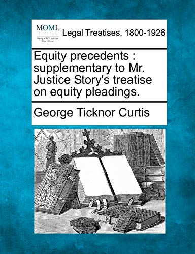 Equity Precedents: Supplementary to Mr. Justice Storys Treatise on Equity Pleadings.: George ...
