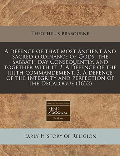 9781240157570: A defence of that most ancient and sacred ordinance of Gods, the Sabbath day Consequently, and together with it. 2. A defence of the iiijth ... and perfection of the Decalogue (1632)