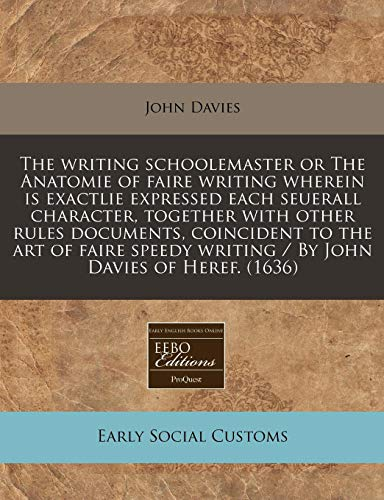9781240157686: The writing schoolemaster or The Anatomie of faire writing wherein is exactlie expressed each seuerall character, together with other rules ... writing / By John Davies of Heref. (1636)