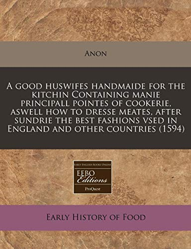9781240159598: A good huswifes handmaide for the kitchin Containing manie principall pointes of cookerie, aswell how to dresse meates, after sundrie the best fashions vsed in England and other countries (1594)