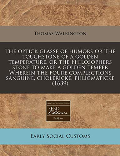 9781240162543: The optick glasse of humors or The touchstone of a golden temperature, or the Philosophers stone to make a golden temper Wherein the foure complections sanguine, cholericke, phligmaticke (1639)