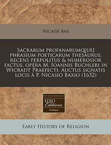 9781240163700: Sacrarum profanarumq[ue] phrasium poeticarum thesaurus, recens perpolitus & numerosior factus, opèra M. Ioannis Buchleri in Wicradt Praefecti. Auctus ... à P. Nicasio Baxio (1632) (Latin Edition)