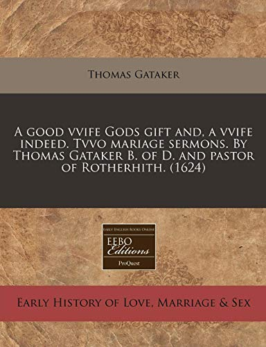 9781240164288: A good vvife Gods gift and, a vvife indeed. Tvvo mariage sermons. By Thomas Gataker B. of D. and pastor of Rotherhith. (1624)