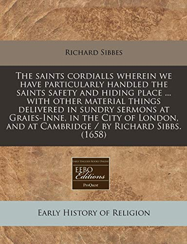 9781240164905: The saints cordialls wherein we have particularly handled the saints safety and hiding place ... with other material things delivered in sundry ... and at Cambridge / by Richard Sibbs. (1658)