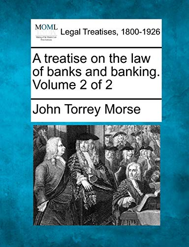 A treatise on the law of banks and banking. Volume 2 of 2: John Torrey Morse