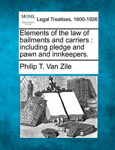 Elements of the Law of Bailments and Carriers: Including Pledge and Pawn and Innkeepers.: Philip T....