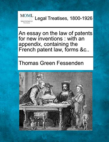 An Essay on the Law of Patents for New Inventions: With an Appendix, Containing the French Patent ...
