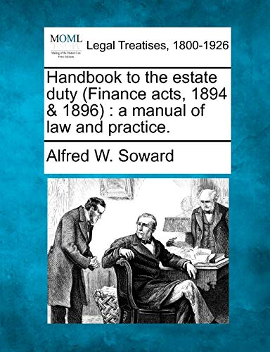 Handbook to the Estate Duty (Finance Acts, 1894 1896): A Manual of Law and Practice.: Alfred W. ...