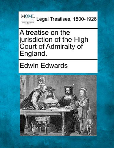 A treatise on the jurisdiction of the High Court of Admiralty of England.: Edwin Edwards