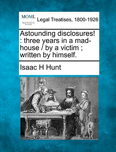 9781240180820: Astounding disclosures!: three years in a mad-house / by a victim ; written by himself.