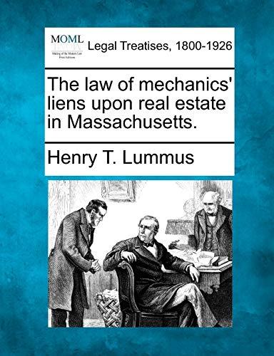 The Law of Mechanics Liens Upon Real Estate in Massachusetts.: Henry T. Lummus