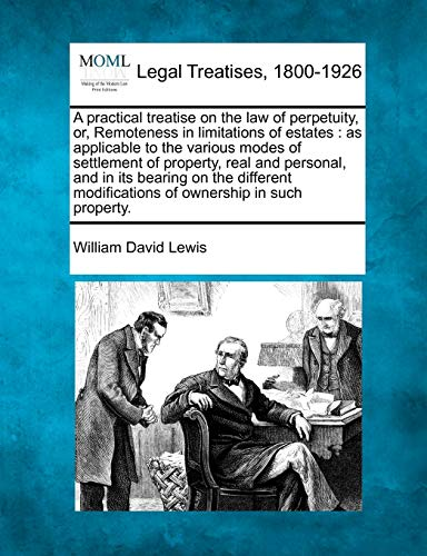 9781240183456: A practical treatise on the law of perpetuity, or, Remoteness in limitations of estates: as applicable to the various modes of settlement of property, ... modifications of ownership in such property.