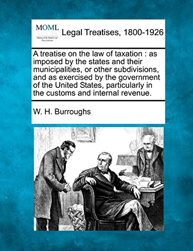 A Treatise on the Law of Taxation: As Imposed by the States and Their Municipalities, or Other ...
