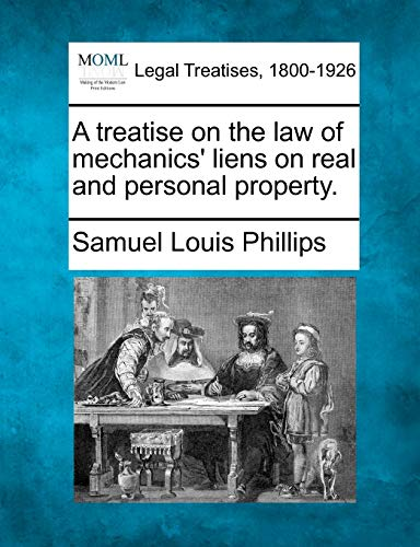 A treatise on the law of mechanics liens on real and personal property.: Samuel Louis Phillips