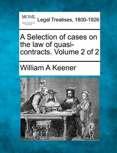 A Selection of cases on the law of quasi-contracts. Volume 2 of 2: William A Keener