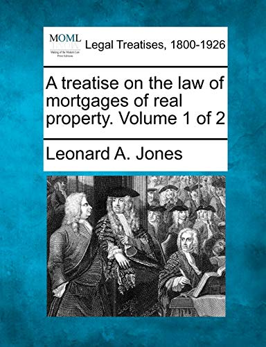 A treatise on the law of mortgages of real property. Volume 1 of 2: Leonard A. Jones