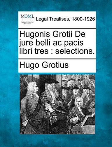 Hugonis Grotii de Jure Belli AC Pacis Libri Tres: Selections.: Hugo Grotius