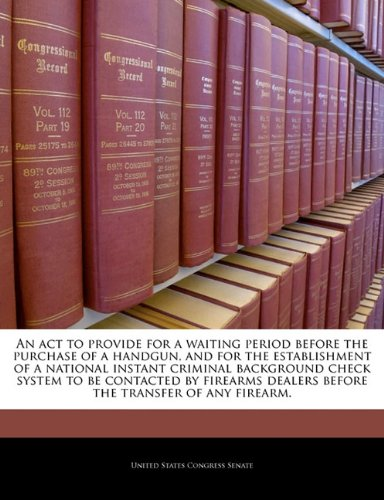9781240198795: An act to provide for a waiting period before the purchase of a handgun, and for the establishment of a national instant criminal background check ... dealers before the transfer of any firearm.