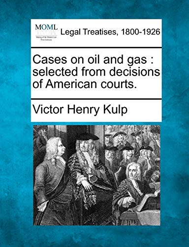 Cases on Oil and Gas: Selected from Decisions of American Courts.: Victor Henry Kulp
