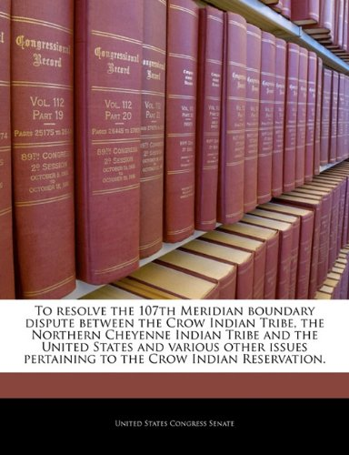 9781240211654: To resolve the 107th Meridian boundary dispute between the Crow Indian Tribe, the Northern Cheyenne Indian Tribe and the United States and various ... pertaining to the Crow Indian Reservation.