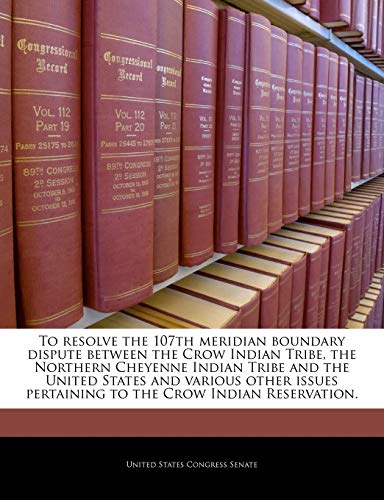 9781240211661: To resolve the 107th meridian boundary dispute between the Crow Indian Tribe, the Northern Cheyenne Indian Tribe and the United States and various ... pertaining to the Crow Indian Reservation.