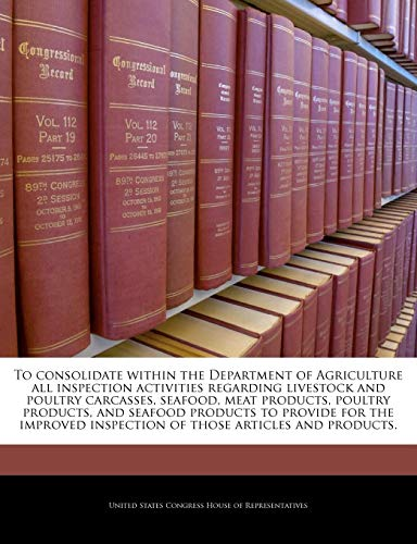9781240226368: To consolidate within the Department of Agriculture all inspection activities regarding livestock and poultry carcasses, seafood, meat products, ... inspection of those articles and products.