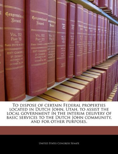 9781240248148: To dispose of certain Federal properties located in Dutch John, Utah, to assist the local government in the interim delivery of basic services to the Dutch John community, and for other purposes.