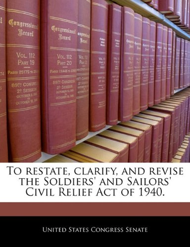 9781240287444: To restate, clarify, and revise the Soldiers' and Sailors' Civil Relief Act of 1940.