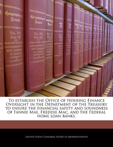 9781240291403: To establish the Office of Housing Finance Oversight in the Department of the Treasury to ensure the financial safety and soundness of Fannie Mae, Freddie Mac, and the Federal home loan banks.