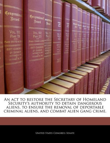 9781240321223: An act to restore the Secretary of Homeland Security's authority to detain dangerous aliens, to ensure the removal of deportable criminal aliens, and combat alien gang crime.
