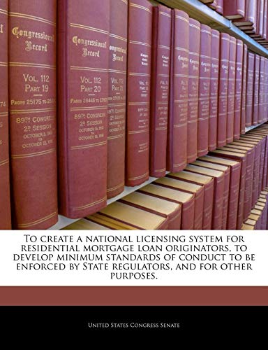 9781240353736: To create a national licensing system for residential mortgage loan originators, to develop minimum standards of conduct to be enforced by State regulators, and for other purposes.