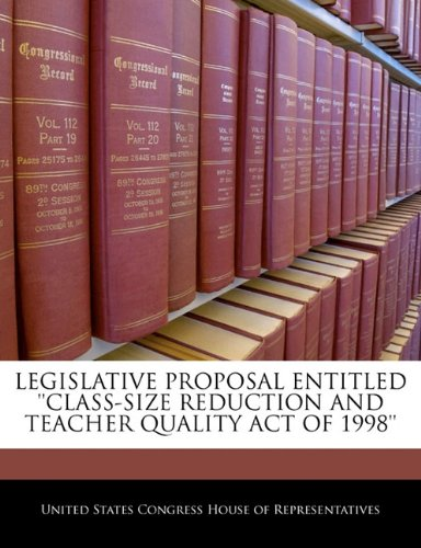 9781240384211: LEGISLATIVE PROPOSAL ENTITLED ''CLASS-SIZE REDUCTION AND TEACHER QUALITY ACT OF 1998''