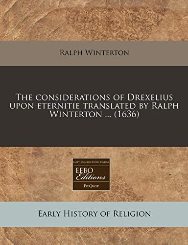 9781240405992: The considerations of Drexelius upon eternitie translated by Ralph Winterton ... (1636)