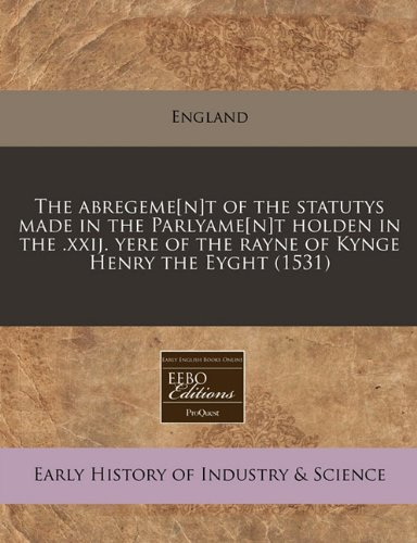 9781240410347: The abregeme[n]t of the statutys made in the Parlyame[n]t holden in the .xxij. yere of the rayne of Kynge Henry the Eyght (1531)
