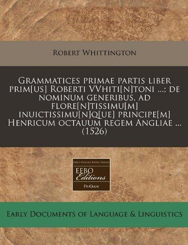 9781240411351: Grammatices primae partis liber prim[us] Roberti VVhiti[n]toni ...; de nominum generibus, ad flore[n]tissimu[m] inuictissimu[n]q[ue] principe[m] ... regem Angliae ... (1526) (Latin Edition)