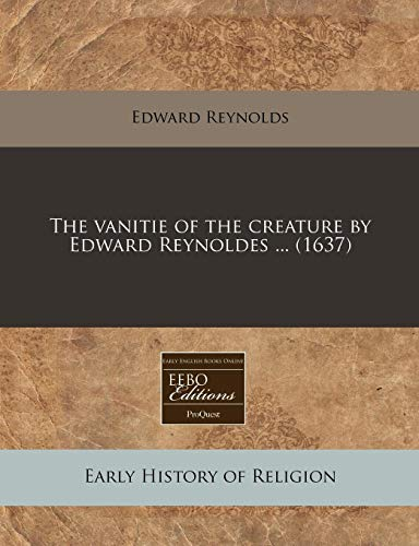 The vanitie of the creature by Edward Reynoldes ... (1637) (1240412347) by Reynolds, Edward