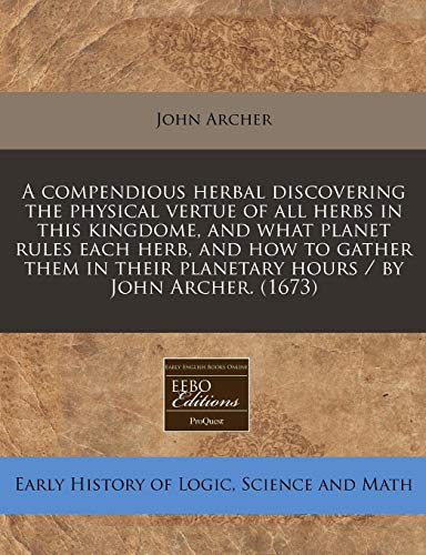 9781240415755: A compendious herbal discovering the physical vertue of all herbs in this kingdome, and what planet rules each herb, and how to gather them in their planetary hours / by John Archer. (1673)