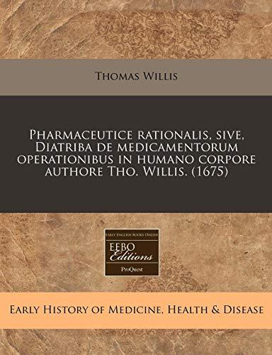 9781240416721: Pharmaceutice rationalis, sive, Diatriba de medicamentorum operationibus in humano corpore authore Tho. Willis. (1675) (Latin Edition)