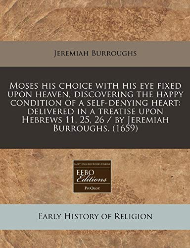9781240417230: Moses his choice with his eye fixed upon heaven, discovering the happy condition of a self-denying heart: delivered in a treatise upon Hebrews 11, 25, 26 / by Jeremiah Burroughs. (1659)