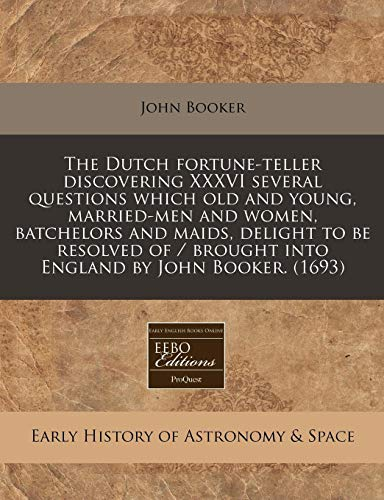 The Dutch fortune-teller discovering XXXVI several questions which old and young, married-men and women, batchelors and maids, delight to be resolved of / brought into England by John Booker. (1693) (1240418116) by John Booker