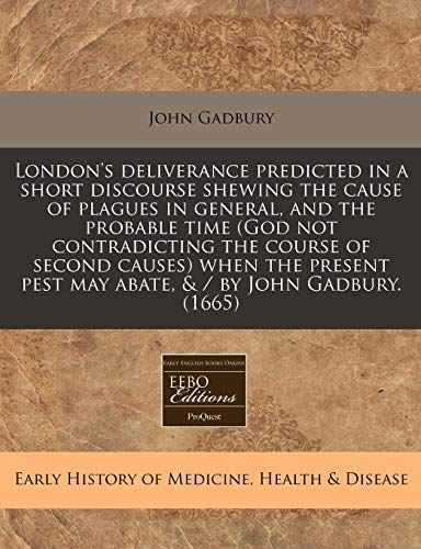 9781240419074: London's deliverance predicted in a short discourse shewing the cause of plagues in general, and the probable time (God not contradicting the course ... pest may abate, & / by John Gadbury. (1665)