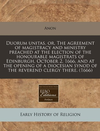9781240420810: Duorum unitas, or, The agreement of magistracy and ministry preached at the election of the honourable magistrats of Edinburgh, October 2, 1666, and ... synod of the reverend clergy there. (1666)